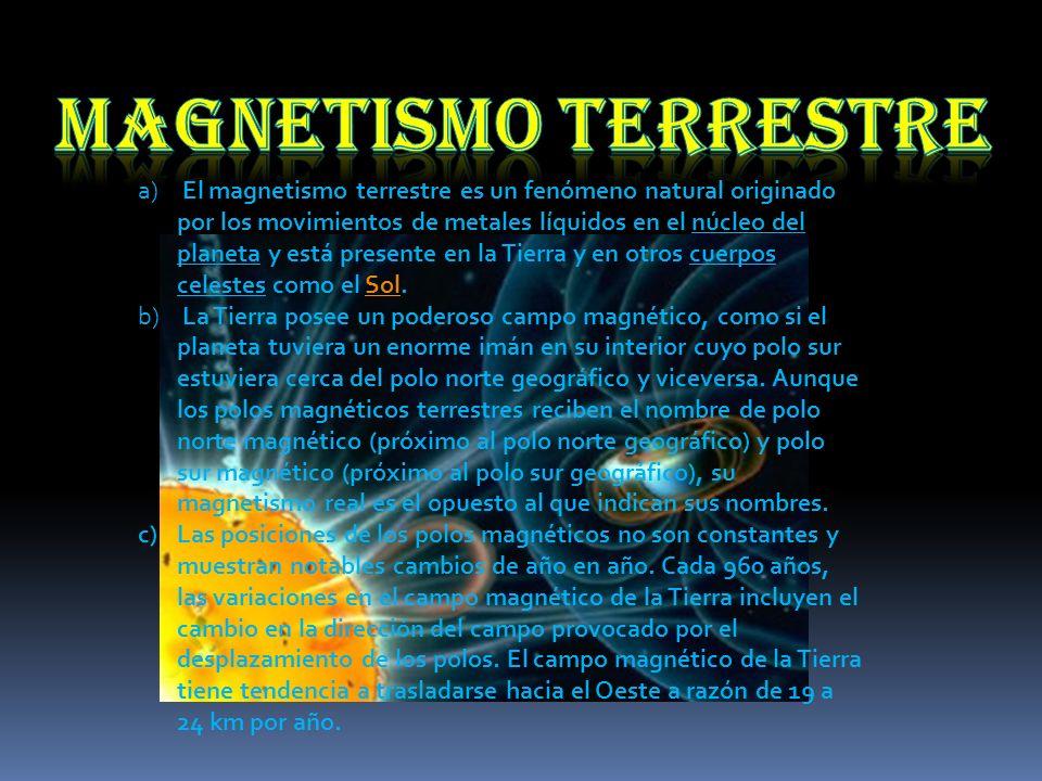 a) El magnetismo terrestre es un fenómeno natural originado por los movimientos de metales líquidos en el núcleo del planeta y está presente en la Tie
