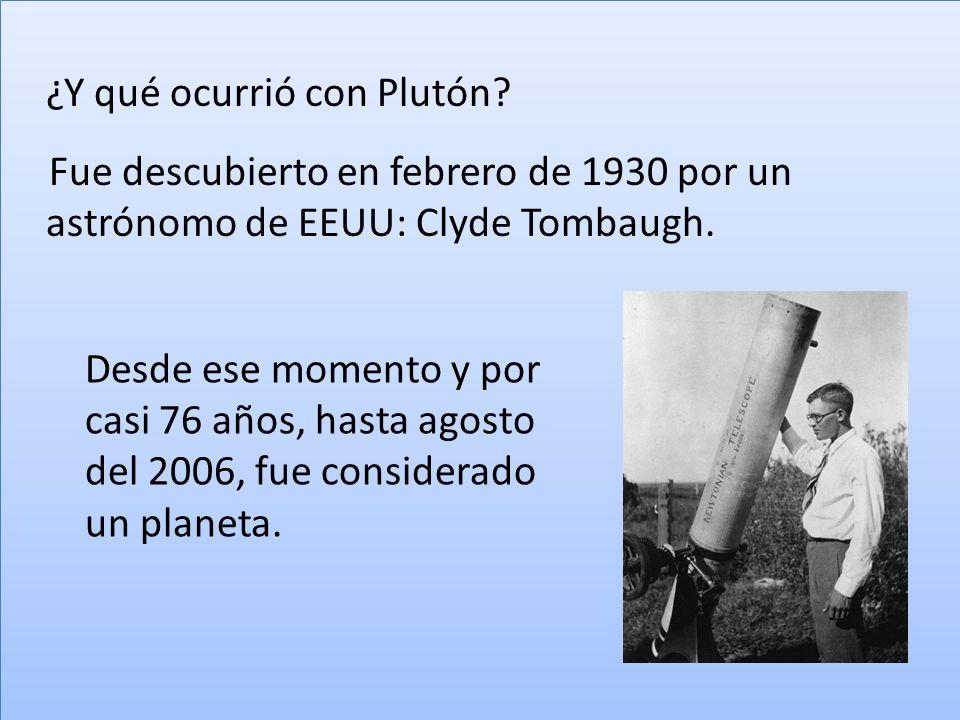 ¿Y qué ocurrió con Plutón? Fue descubierto en febrero de 1930 por un astrónomo de EEUU: Clyde Tombaugh. ¿Y qué ocurrió con Plutón? Fue descubierto en