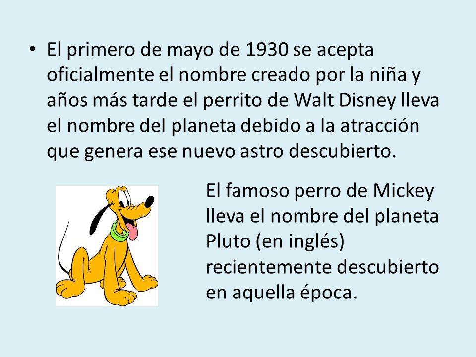 El primero de mayo de 1930 se acepta oficialmente el nombre creado por la niña y años más tarde el perrito de Walt Disney lleva el nombre del planeta