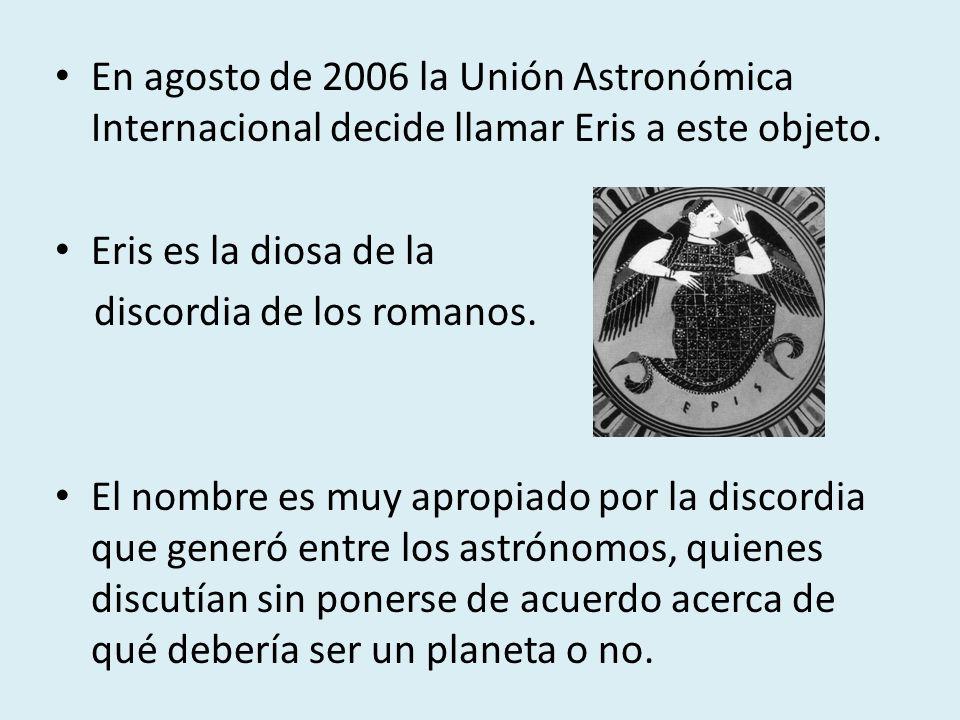 En agosto de 2006 la Unión Astronómica Internacional decide llamar Eris a este objeto. Eris es la diosa de la discordia de los romanos. El nombre es m
