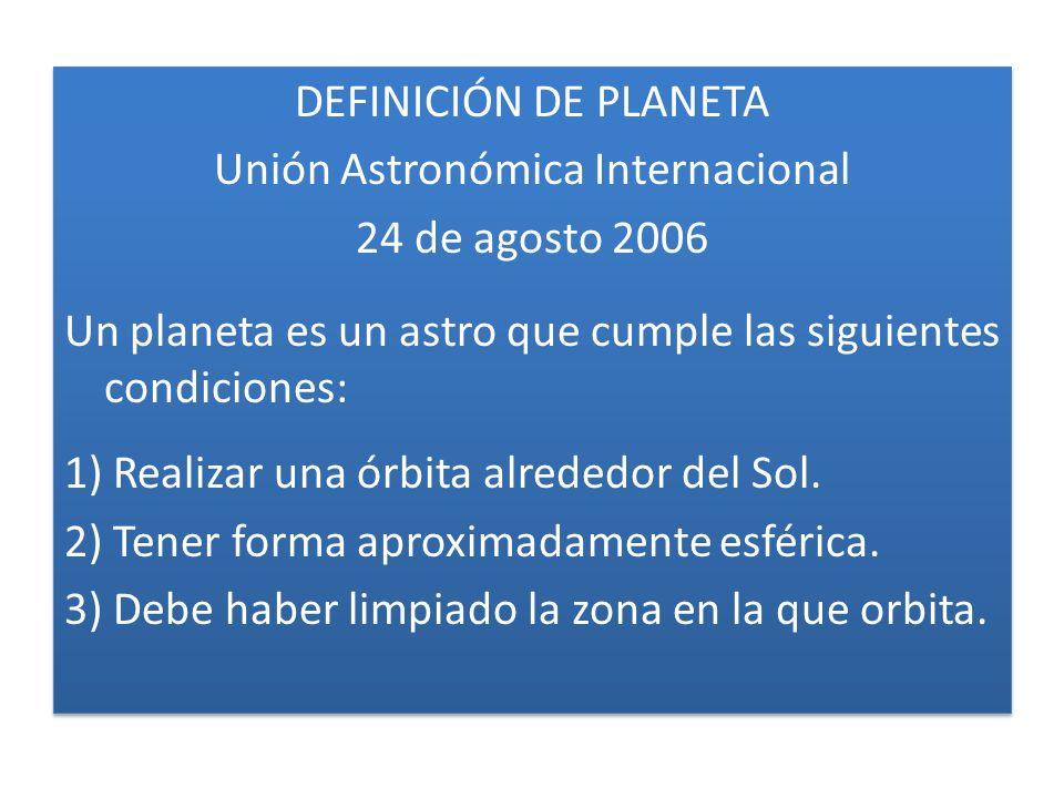 DEFINICIÓN DE PLANETA Unión Astronómica Internacional 24 de agosto 2006 Un planeta es un astro que cumple las siguientes condiciones: 1) Realizar una