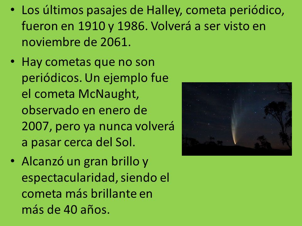 Los últimos pasajes de Halley, cometa periódico, fueron en 1910 y 1986. Volverá a ser visto en noviembre de 2061. Hay cometas que no son periódicos. U