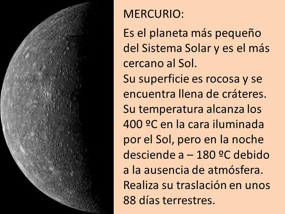 MERCURIO: Es el planeta más pequeño del Sistema Solar y es el más cercano al Sol. Su superficie es rocosa y se encuentra llena de cráteres. Su tempera