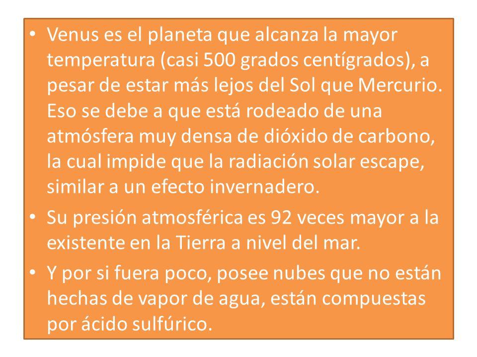 Venus es el planeta que alcanza la mayor temperatura (casi 500 grados centígrados), a pesar de estar más lejos del Sol que Mercurio. Eso se debe a que