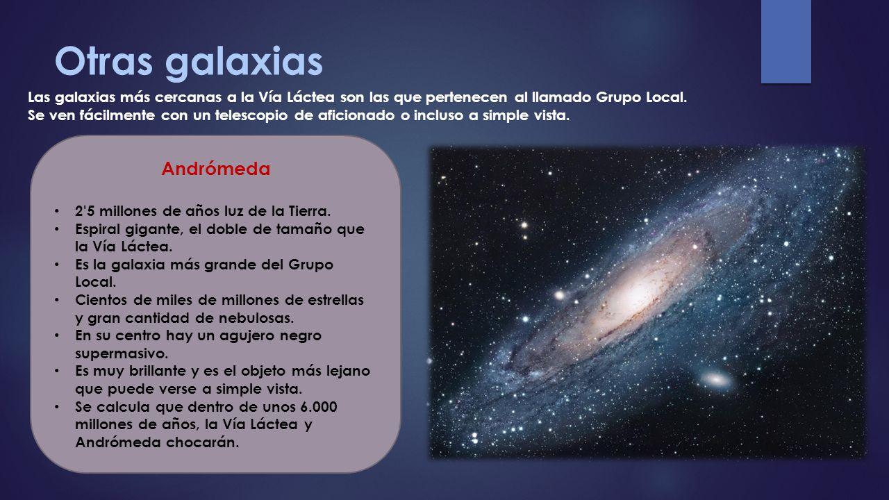 Otras galaxias Las galaxias más cercanas a la Vía Láctea son las que pertenecen al llamado Grupo Local. Se ven fácilmente con un telescopio de aficion