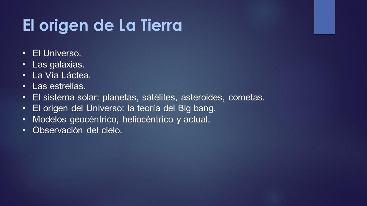 El origen de La Tierra El Universo. Las galaxias. La Vía Láctea. Las estrellas. El sistema solar: planetas, satélites, asteroides, cometas. El origen