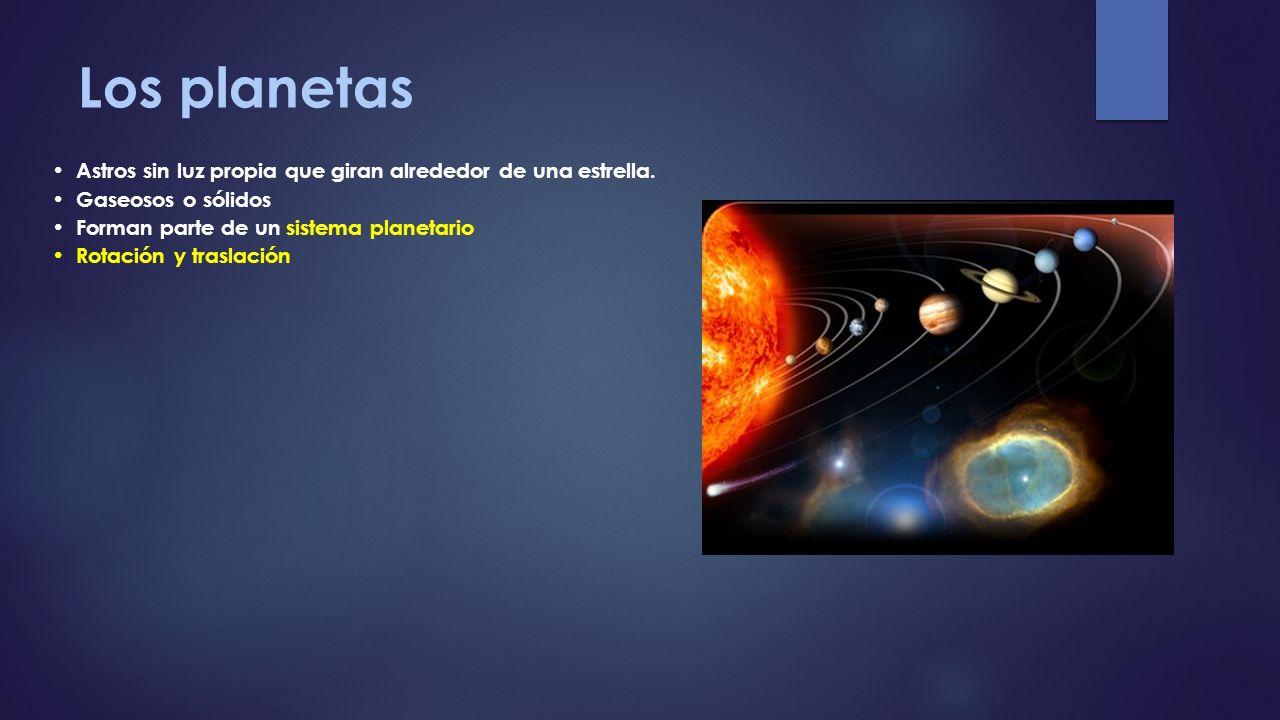 Los planetas Astros sin luz propia que giran alrededor de una estrella. Gaseosos o sólidos Forman parte de un sistema planetario Rotación y traslación