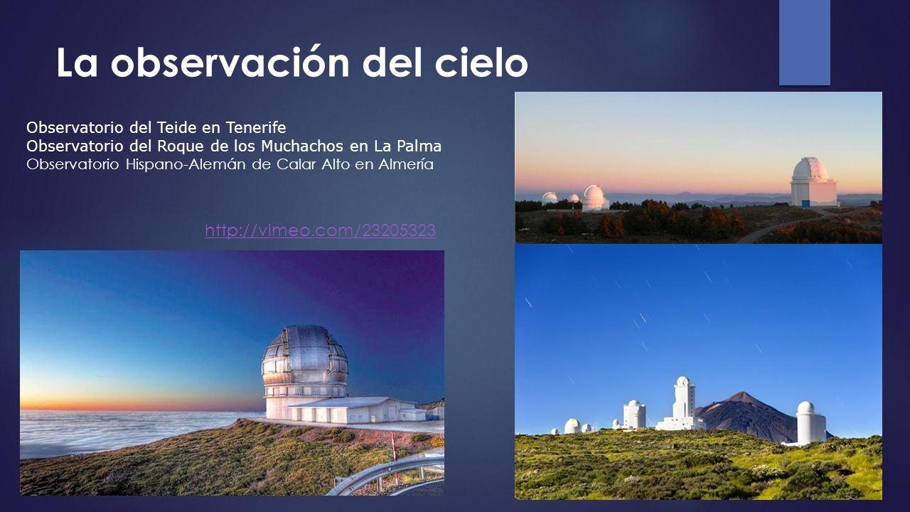 La observación del cielo http://vimeo.com/23205323 Observatorio del Teide en Tenerife Observatorio del Roque de los Muchachos en La Palma Observatorio