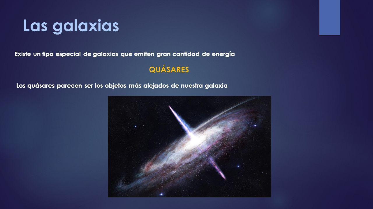 Las galaxias Existe un tipo especial de galaxias que emiten gran cantidad de energía QUÁSARES Los quásares parecen ser los objetos más alejados de nue