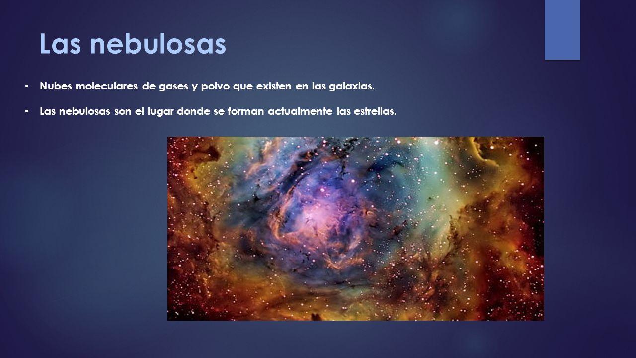 Las nebulosas Nubes moleculares de gases y polvo que existen en las galaxias. Las nebulosas son el lugar donde se forman actualmente las estrellas.