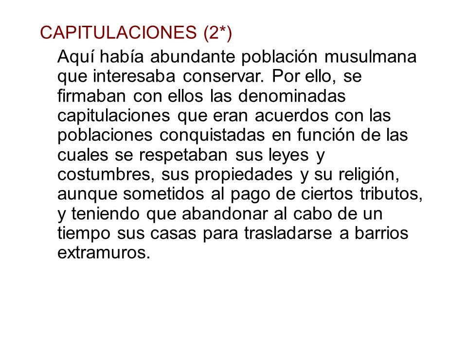 CAPITULACIONES (2*) Aquí había abundante población musulmana que interesaba conservar. Por ello, se firmaban con ellos las denominadas capitulaciones