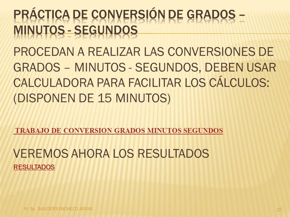 PROCEDAN A REALIZAR LAS CONVERSIONES DE GRADOS – MINUTOS - SEGUNDOS, DEBEN USAR CALCULADORA PARA FACILITAR LOS CÁLCULOS: (DISPONEN DE 15 MINUTOS) VERE
