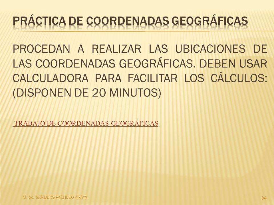 PROCEDAN A REALIZAR LAS UBICACIONES DE LAS COORDENADAS GEOGRÁFICAS. DEBEN USAR CALCULADORA PARA FACILITAR LOS CÁLCULOS: (DISPONEN DE 20 MINUTOS) M. Sc