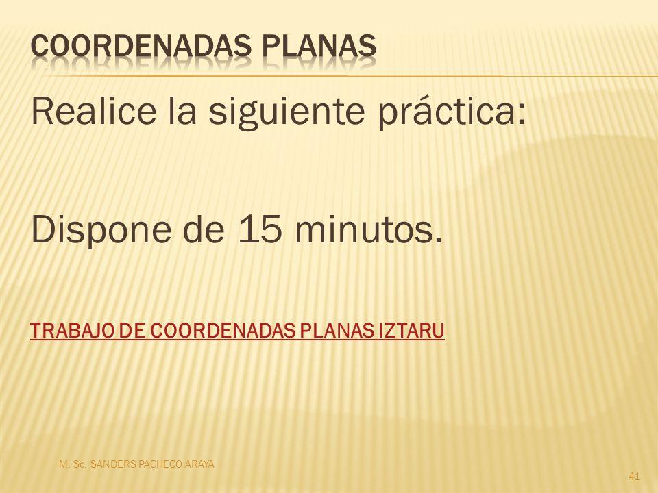 Realice la siguiente práctica: Dispone de 15 minutos. TRABAJO DE COORDENADAS PLANAS IZTARU M. Sc. SANDERS PACHECO ARAYA 41