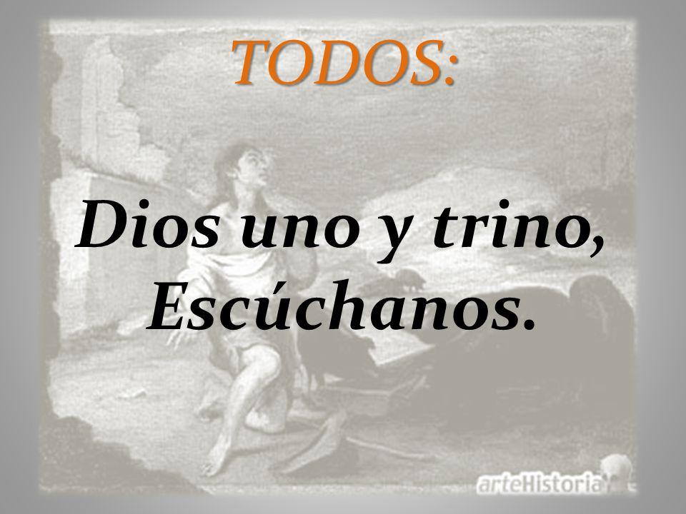 TODOS: Dios uno y trino, Escúchanos.
