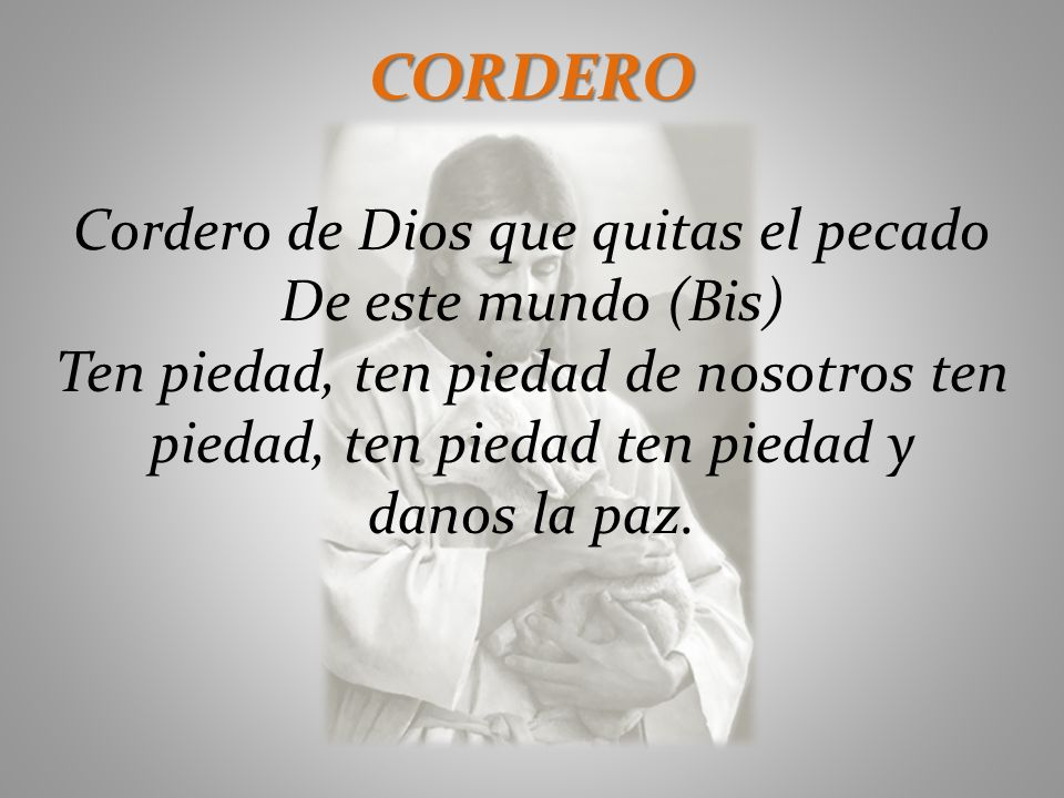 CORDERO Cordero de Dios que quitas el pecado De este mundo (Bis) Ten piedad, ten piedad de nosotros ten piedad, ten piedad ten piedad y danos la paz.