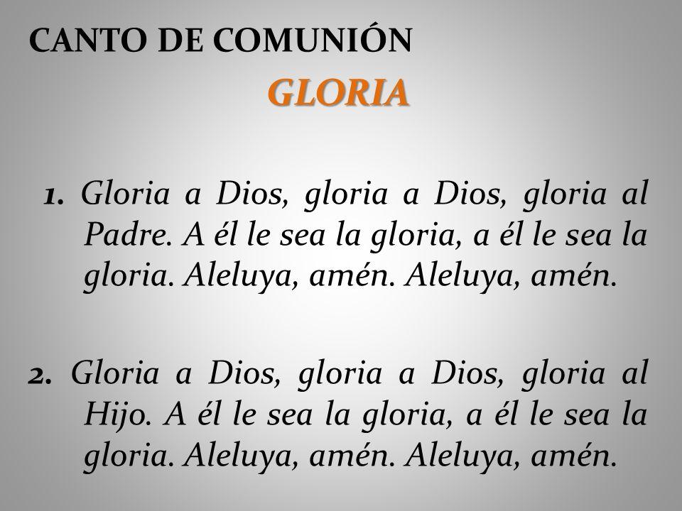 CANTO DE COMUNIÓNGLORIA 1. Gloria a Dios, gloria a Dios, gloria al Padre. A él le sea la gloria, a él le sea la gloria. Aleluya, amén. Aleluya, amén.