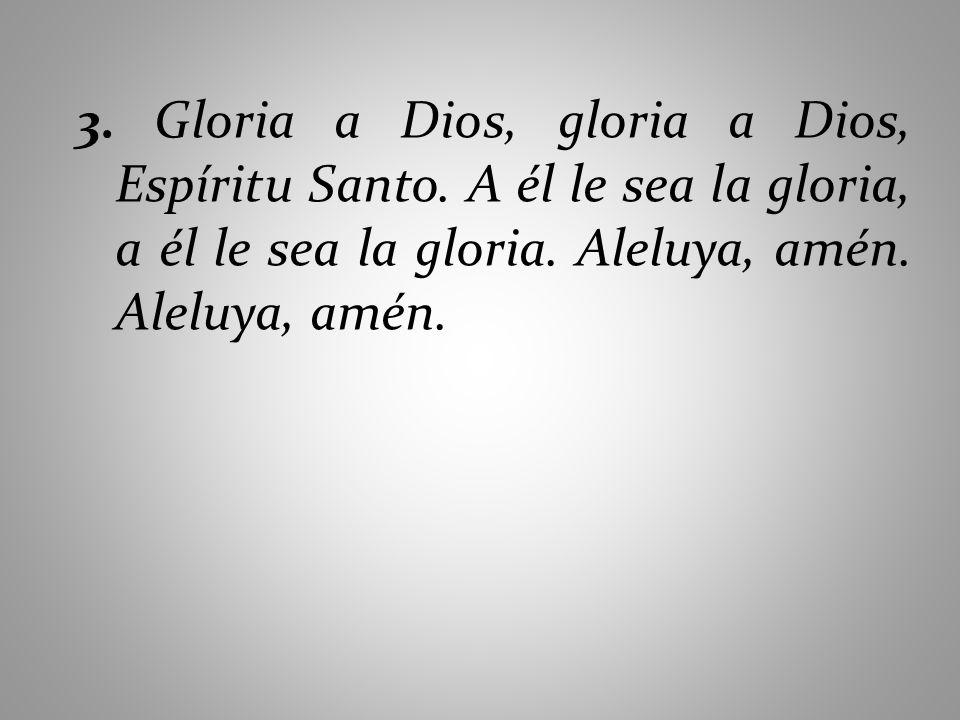 3. Gloria a Dios, gloria a Dios, Espíritu Santo. A él le sea la gloria, a él le sea la gloria. Aleluya, amén. Aleluya, amén.