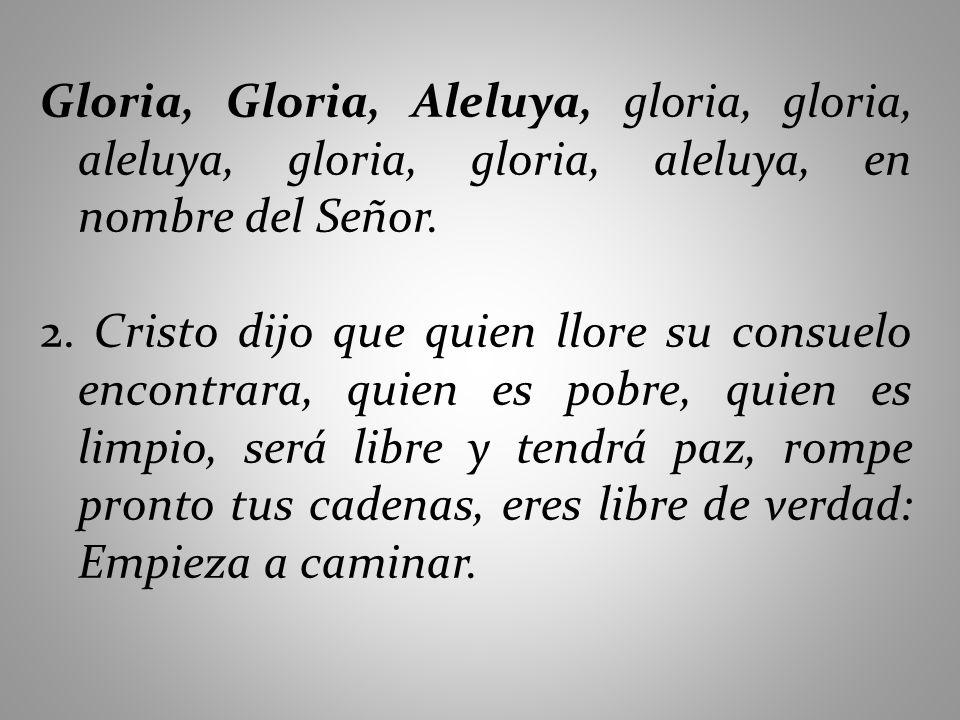 Gloria, Gloria, Aleluya, gloria, gloria, aleluya, gloria, gloria, aleluya, en nombre del Señor. 2. Cristo dijo que quien llore su consuelo encontrara,