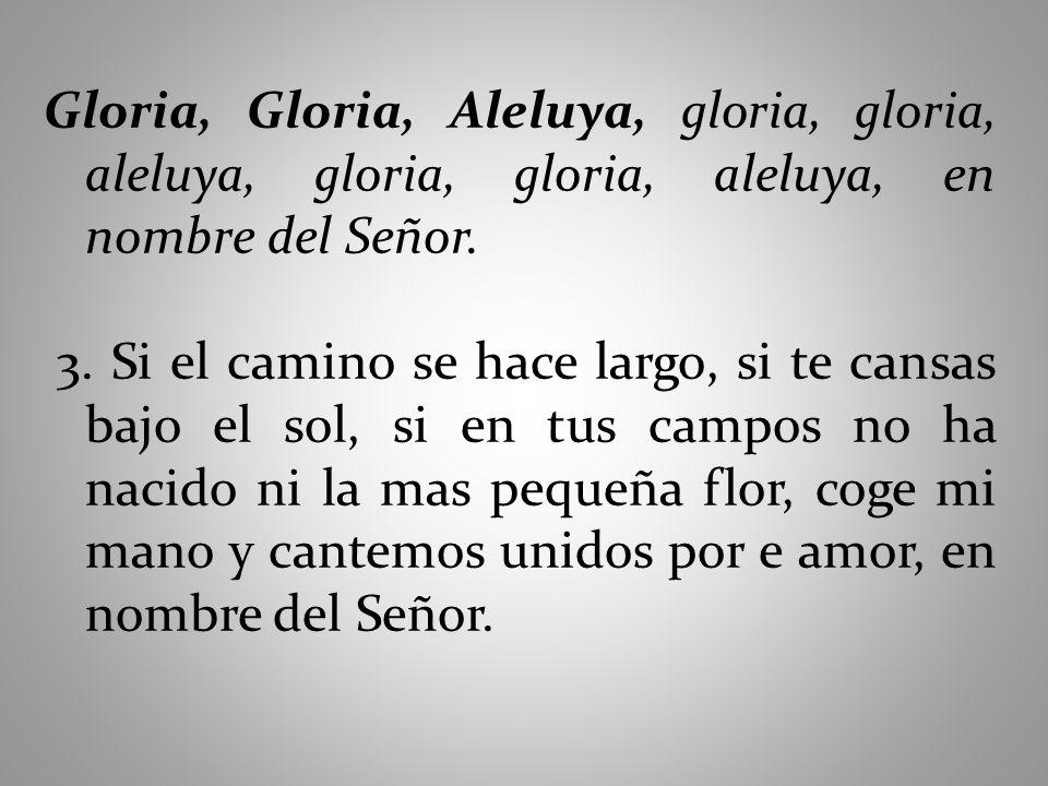 Gloria, Gloria, Aleluya, gloria, gloria, aleluya, gloria, gloria, aleluya, en nombre del Señor. 3. Si el camino se hace largo, si te cansas bajo el so