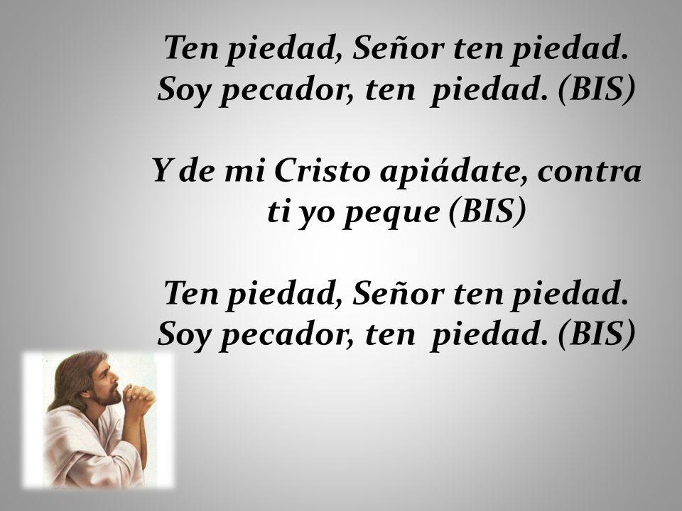 Ten piedad, Señor ten piedad. Soy pecador, ten piedad. (BIS) Y de mi Cristo apiádate, contra ti yo peque (BIS) Ten piedad, Señor ten piedad. Soy pecad