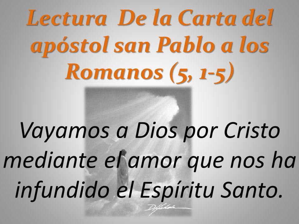 Lectura De la Carta del apóstol san Pablo a los Romanos (5, 1-5) Vayamos a Dios por Cristo mediante el amor que nos ha infundido el Espíritu Santo.