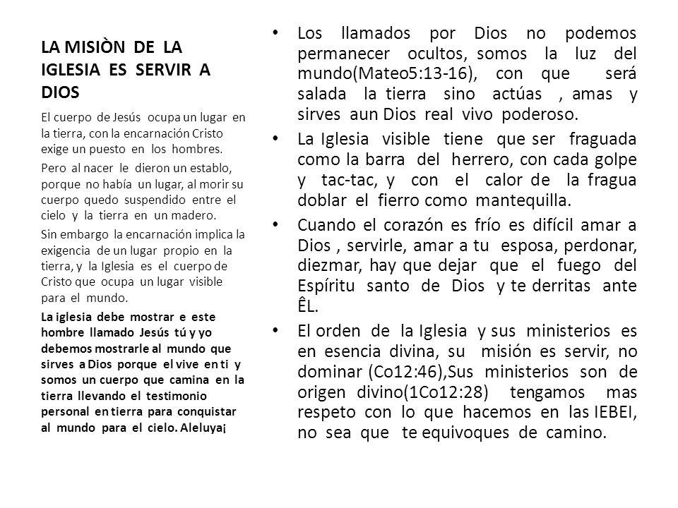 LA MISIÒN DE LA IGLESIA ES SERVIR A DIOS Los llamados por Dios no podemos permanecer ocultos, somos la luz del mundo(Mateo5:13-16), con que será salad