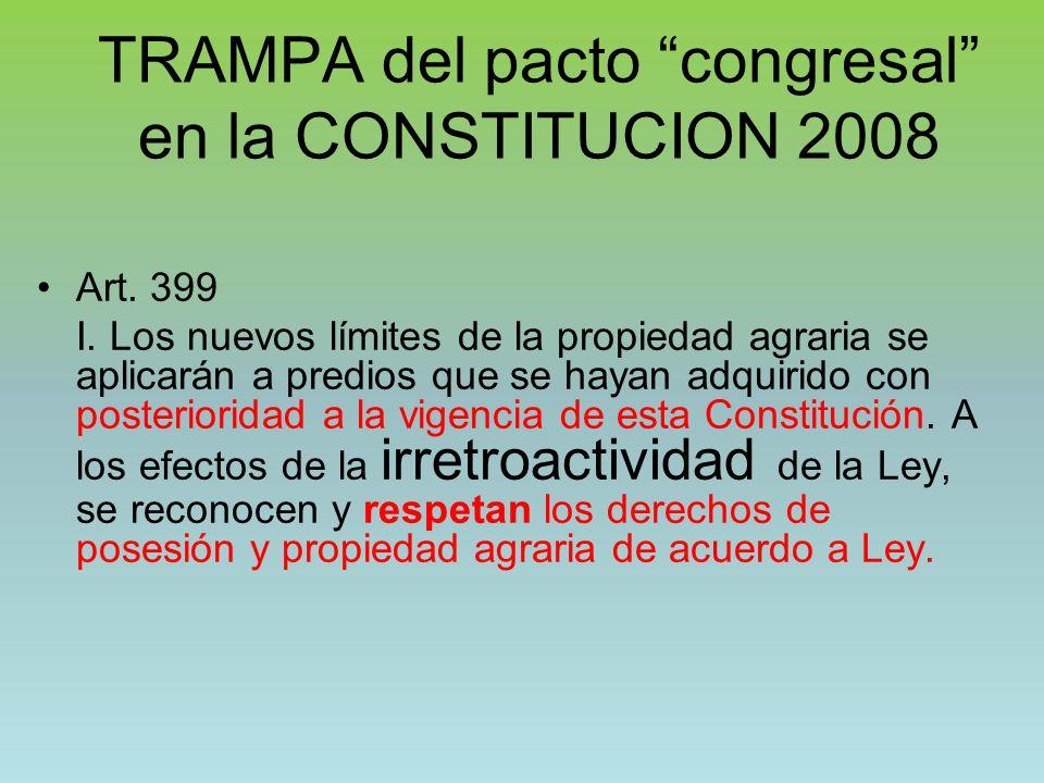TRAMPA del pacto congresal en la CONSTITUCION 2008 Art. 399 I. Los nuevos límites de la propiedad agraria se aplicarán a predios que se hayan adquirid