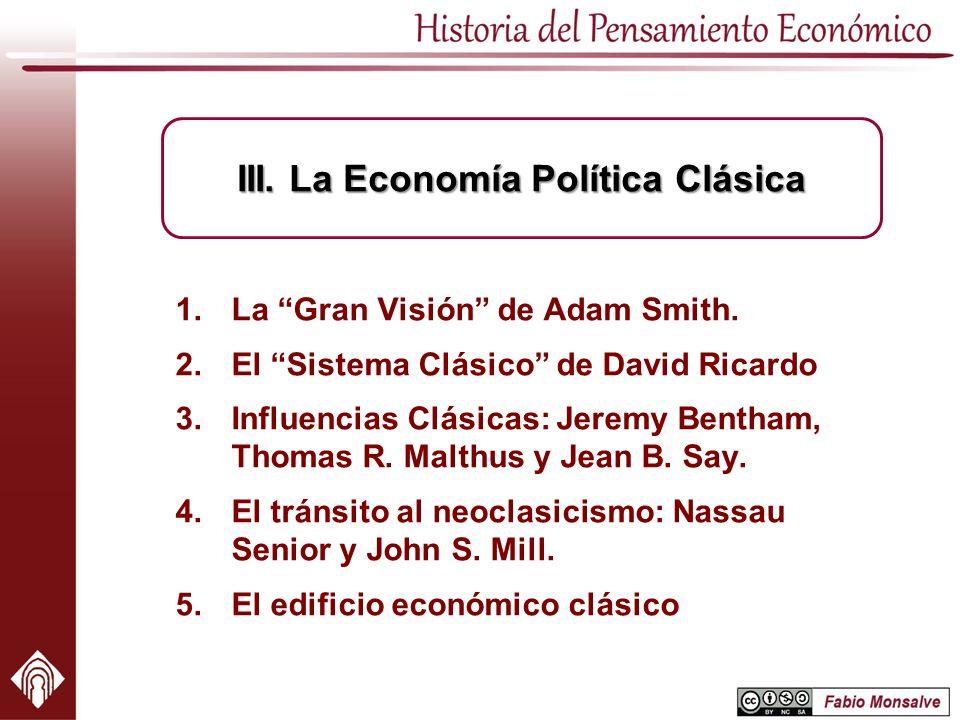 1.La Gran Visión de Adam Smith. 2.El Sistema Clásico de David Ricardo 3.Influencias Clásicas: Jeremy Bentham, Thomas R. Malthus y Jean B. Say. 4.El tr