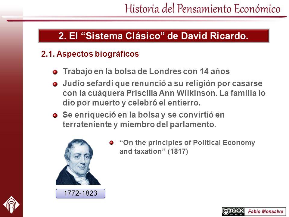 2. El Sistema Clásico de David Ricardo. 2.1. Aspectos biográficos Trabajo en la bolsa de Londres con 14 años Judío sefardí que renunció a su religión