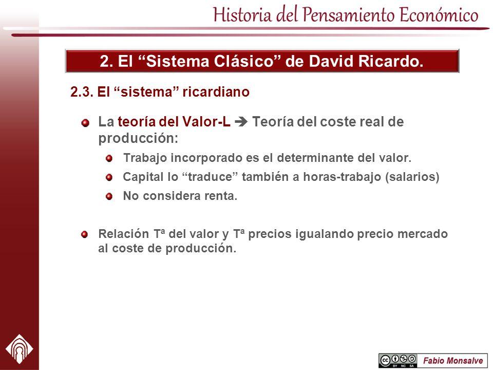 2. El Sistema Clásico de David Ricardo. La teoría del Valor-L Teoría del coste real de producción: Trabajo incorporado es el determinante del valor. C