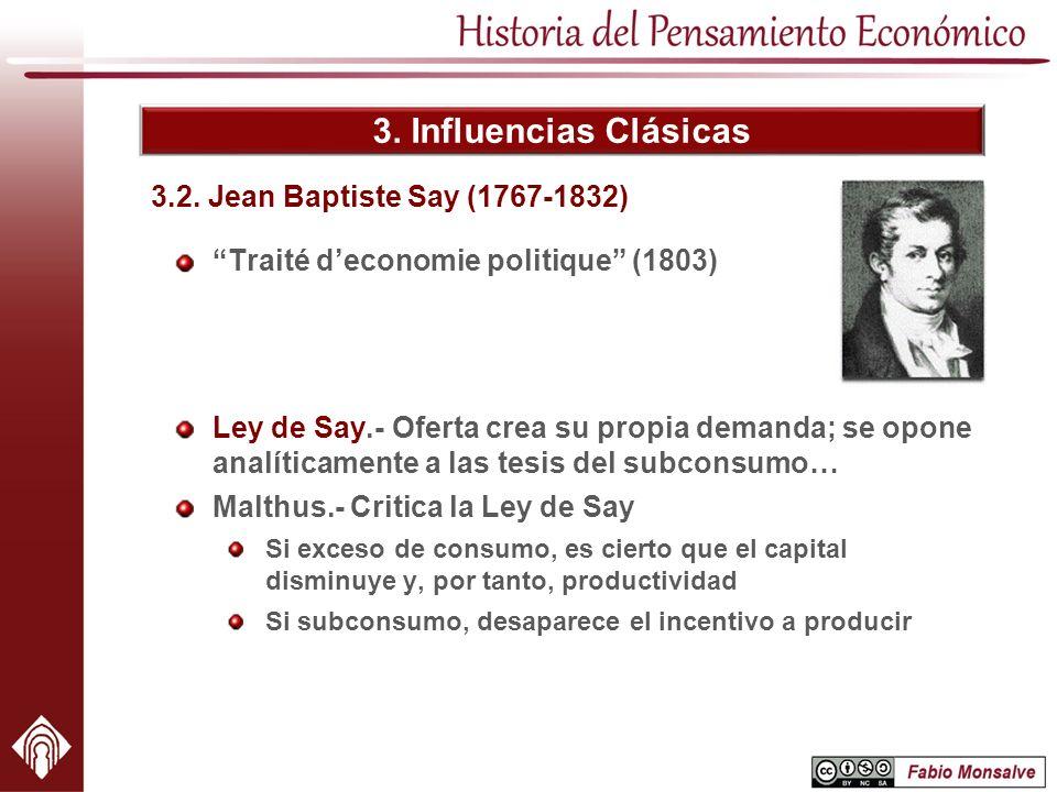 3. Influencias Clásicas Traité deconomie politique (1803) 3.2. Jean Baptiste Say (1767-1832) Ley de Say.- Oferta crea su propia demanda; se opone anal