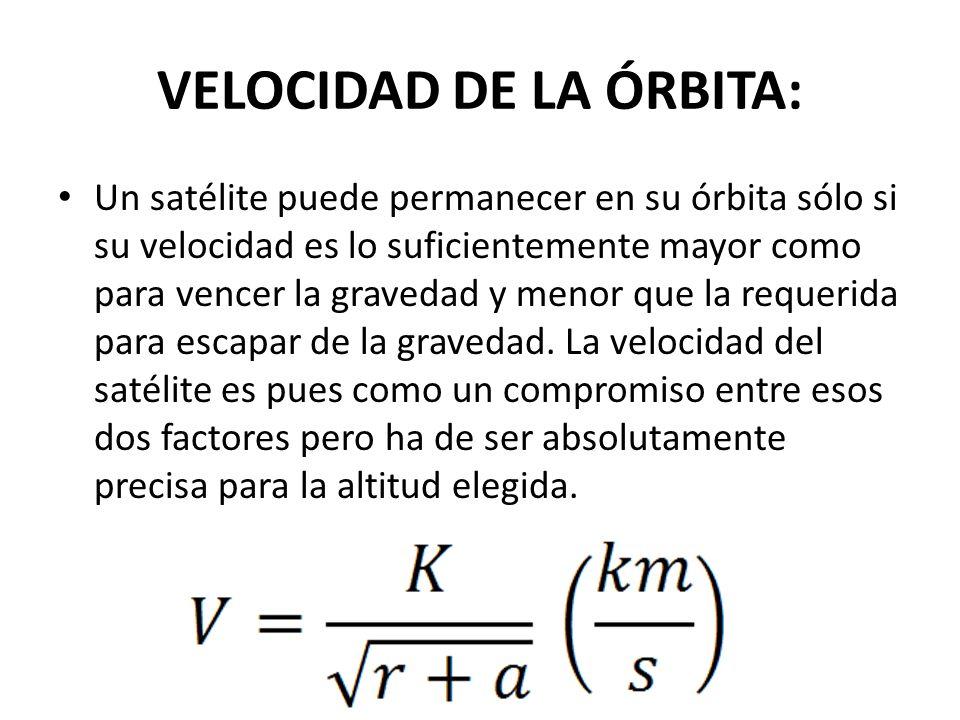 VELOCIDAD DE LA ÓRBITA: Un satélite puede permanecer en su órbita sólo si su velocidad es lo suficientemente mayor como para vencer la gravedad y meno