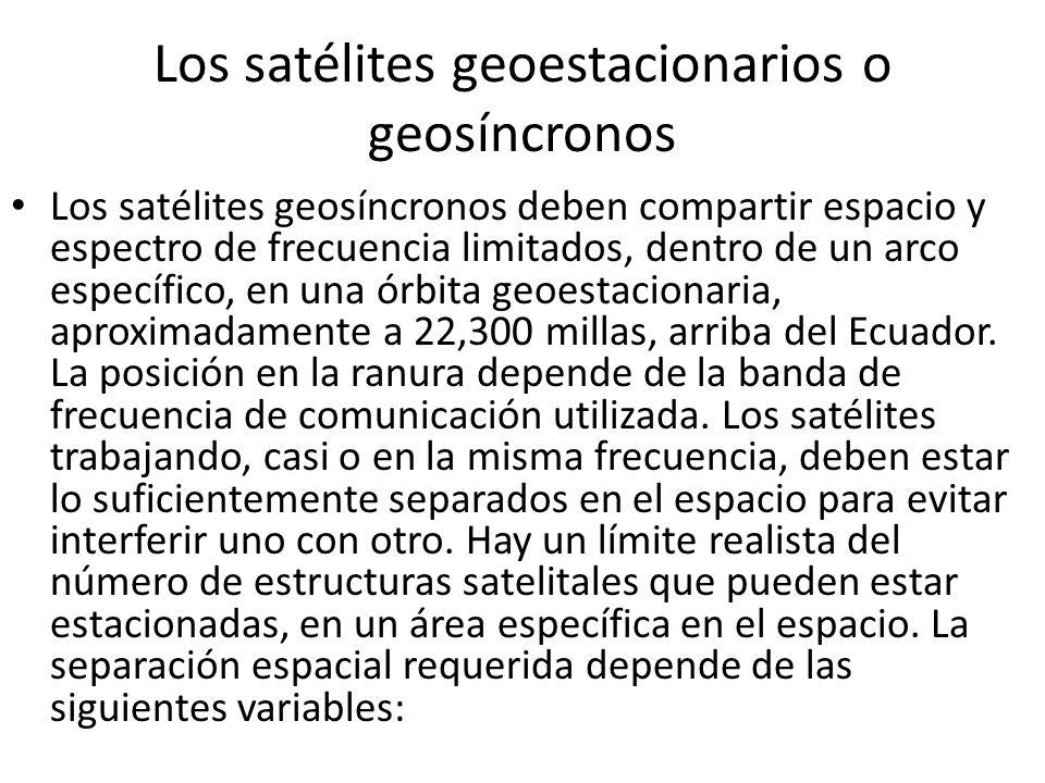 Los satélites geoestacionarios o geosíncronos Los satélites geosíncronos deben compartir espacio y espectro de frecuencia limitados, dentro de un arco
