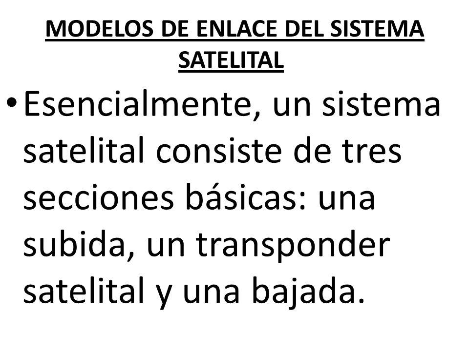 MODELOS DE ENLACE DEL SISTEMA SATELITAL Esencialmente, un sistema satelital consiste de tres secciones básicas: una subida, un transponder satelital y