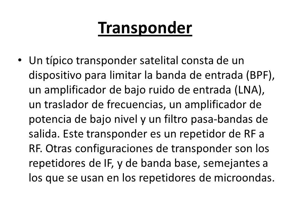 Transponder Un típico transponder satelital consta de un dispositivo para limitar la banda de entrada (BPF), un amplificador de bajo ruido de entrada
