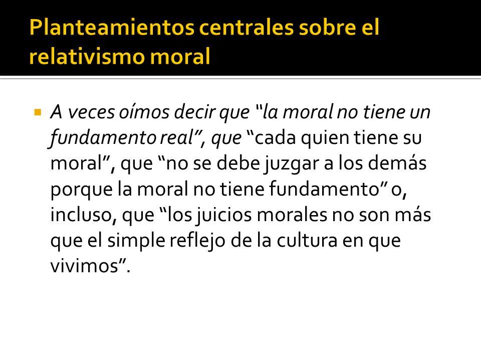 A veces oímos decir que la moral no tiene un fundamento real, que cada quien tiene su moral, que no se debe juzgar a los demás porque la moral no tien