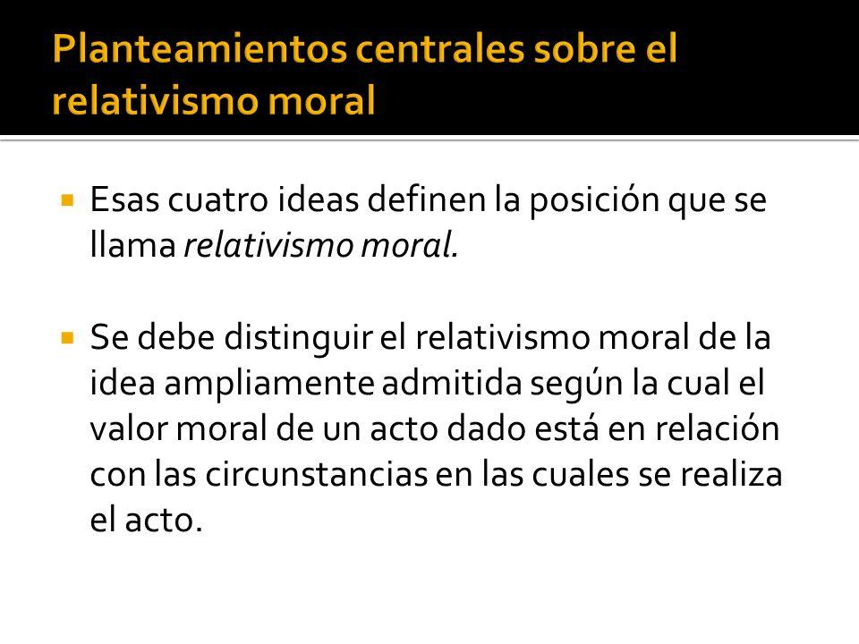 Esas cuatro ideas definen la posición que se llama relativismo moral. Se debe distinguir el relativismo moral de la idea ampliamente admitida según la