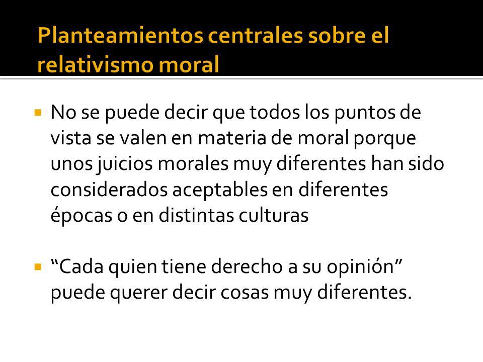 No se puede decir que todos los puntos de vista se valen en materia de moral porque unos juicios morales muy diferentes han sido considerados aceptabl