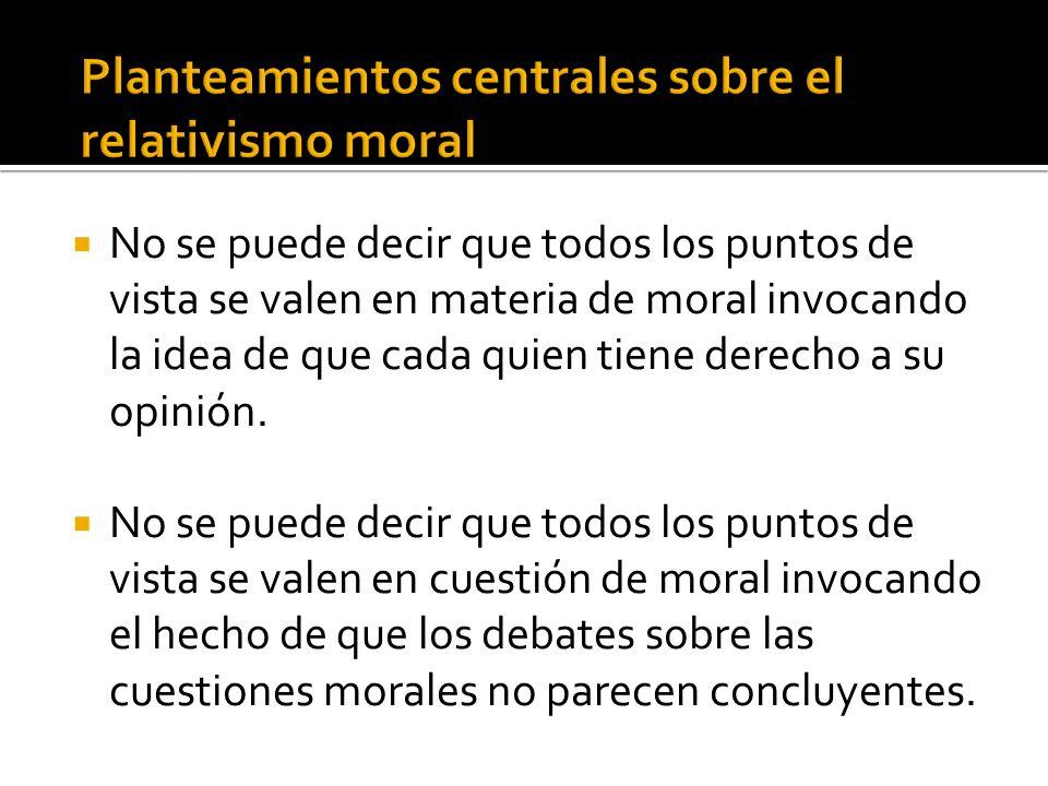 No se puede decir que todos los puntos de vista se valen en materia de moral invocando la idea de que cada quien tiene derecho a su opinión. No se pue