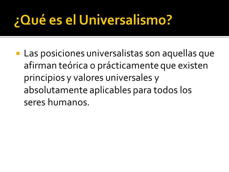 Las posiciones universalistas son aquellas que afirman teórica o prácticamente que existen principios y valores universales y absolutamente aplicables