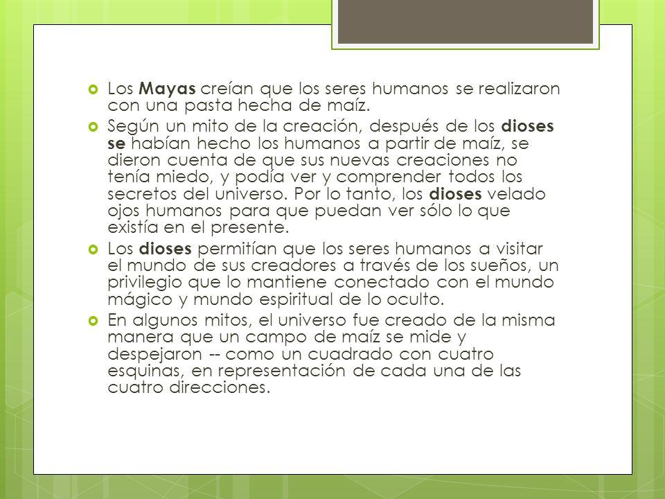 Los Mayas creían que los seres humanos se realizaron con una pasta hecha de maíz. Según un mito de la creación, después de los dioses se habían hecho