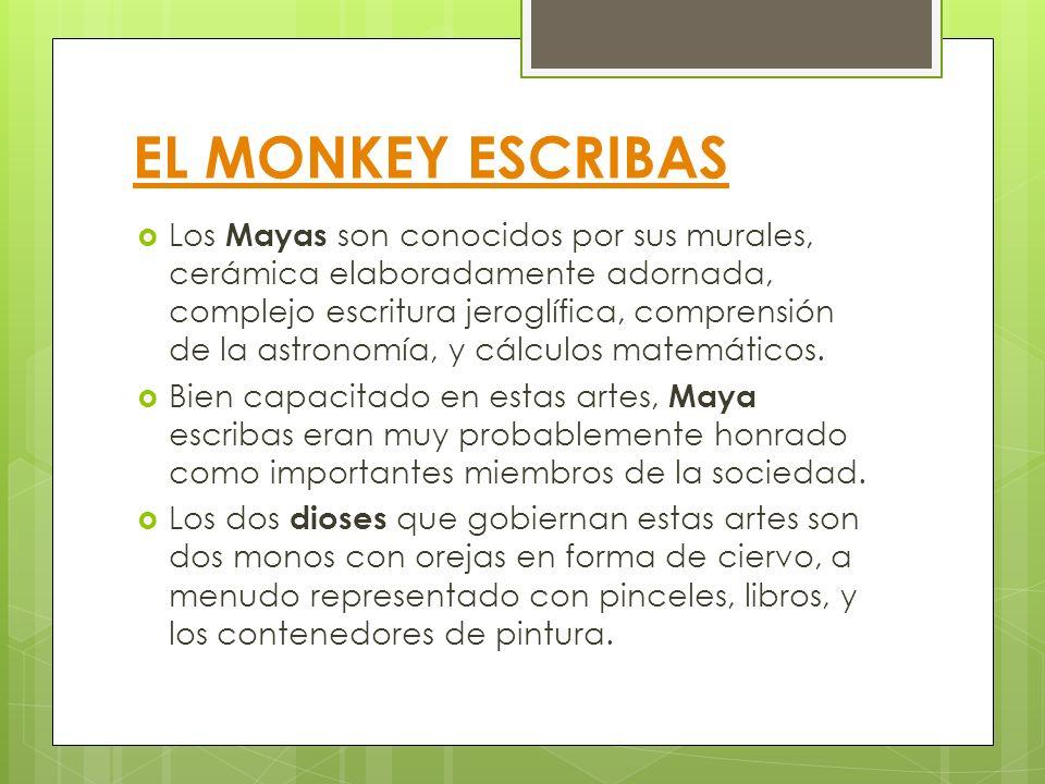 EL MONKEY ESCRIBAS Los Mayas son conocidos por sus murales, cerámica elaboradamente adornada, complejo escritura jeroglífica, comprensión de la astron