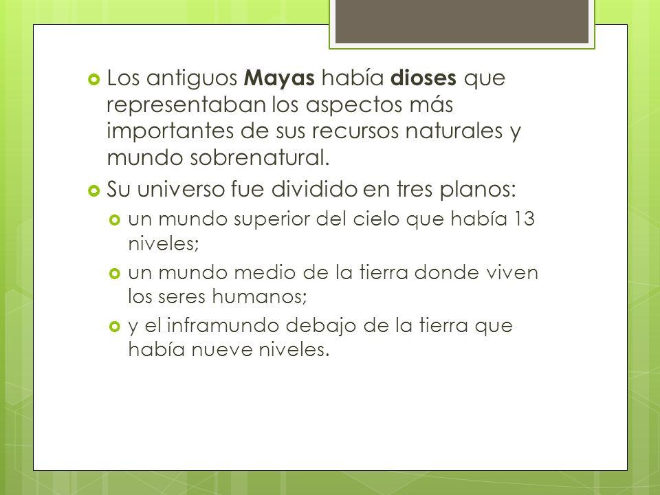 Los antiguos Mayas había dioses que representaban los aspectos más importantes de sus recursos naturales y mundo sobrenatural. Su universo fue dividid