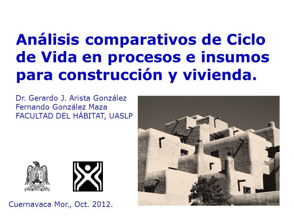 Análisis comparativos de Ciclo de Vida en procesos e insumos para construcción y vivienda. Dr. Gerardo J. Arista González Fernando González Maza FACUL