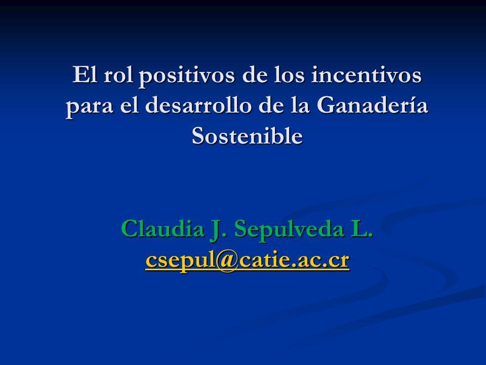 El rol positivos de los incentivos para el desarrollo de la Ganadería Sostenible Claudia J. Sepulveda L. csepul@catie.ac.cr csepul@catie.ac.cr