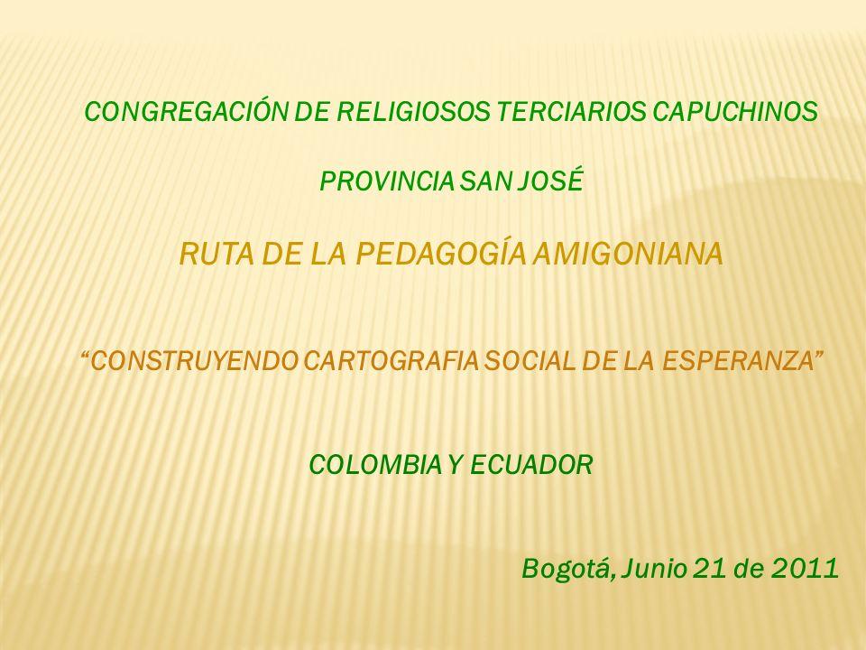CONGREGACIÓN DE RELIGIOSOS TERCIARIOS CAPUCHINOS PROVINCIA SAN JOSÉ RUTA DE LA PEDAGOGÍA AMIGONIANA CONSTRUYENDO CARTOGRAFIA SOCIAL DE LA ESPERANZA COLOMBIA Y ECUADOR Bogotá, Junio 21 de 2011