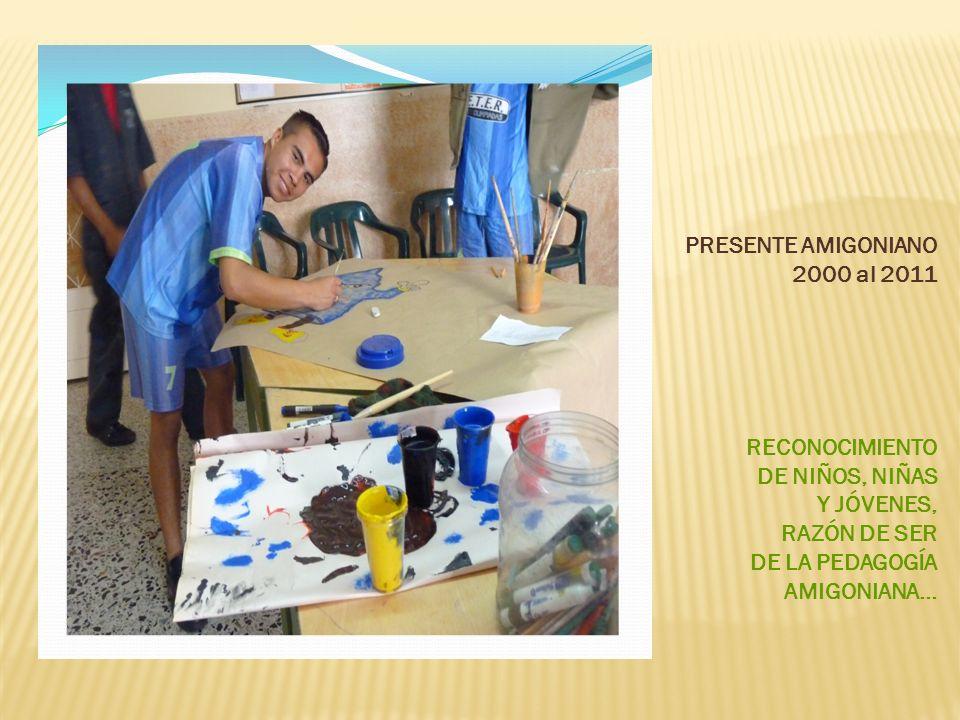 PRESENTE AMIGONIANO 2000 al 2011 RECONOCIMIENTO DE NIÑOS, NIÑAS Y JÓVENES, RAZÓN DE SER DE LA PEDAGOGÍA AMIGONIANA…