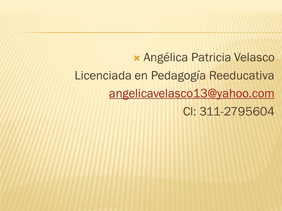 Angélica Patricia Velasco Licenciada en Pedagogía Reeducativa angelicavelasco13@yahoo.com Cl: 311-2795604
