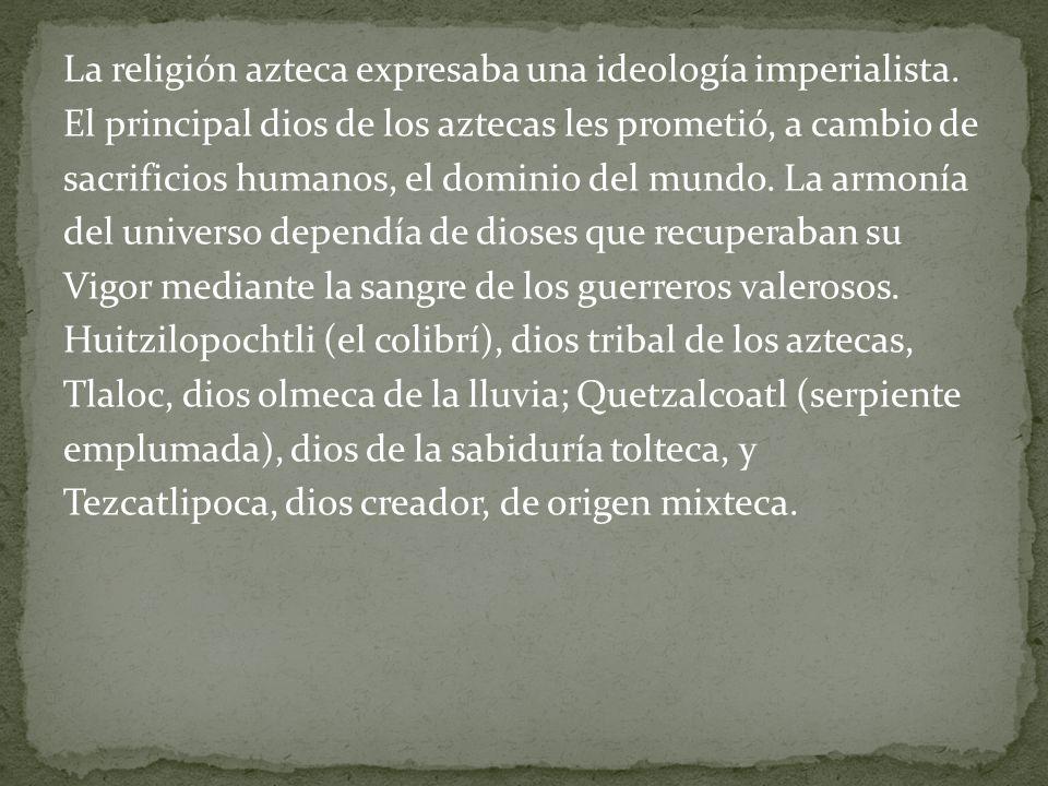 La religión azteca expresaba una ideología imperialista. El principal dios de los aztecas les prometió, a cambio de sacrificios humanos, el dominio de